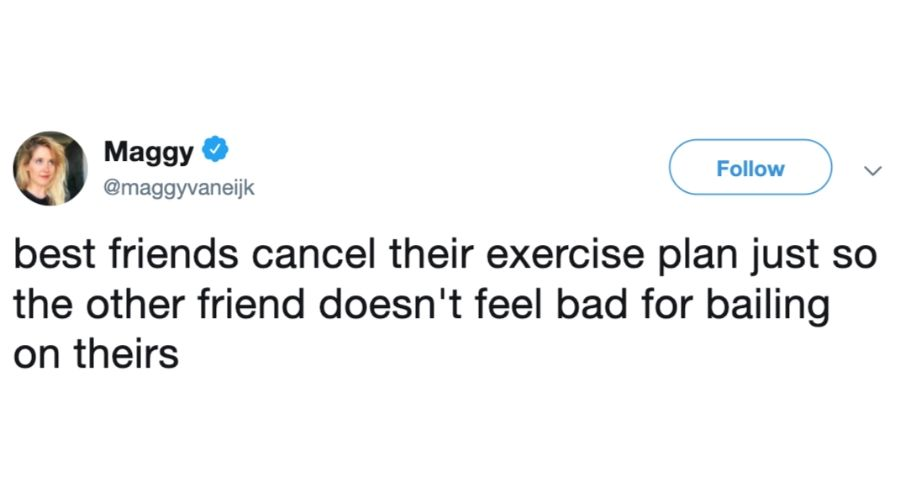 tweet: best friends cancel their exercise plan just so the other friend doesn't feel bad for bailing on theirs