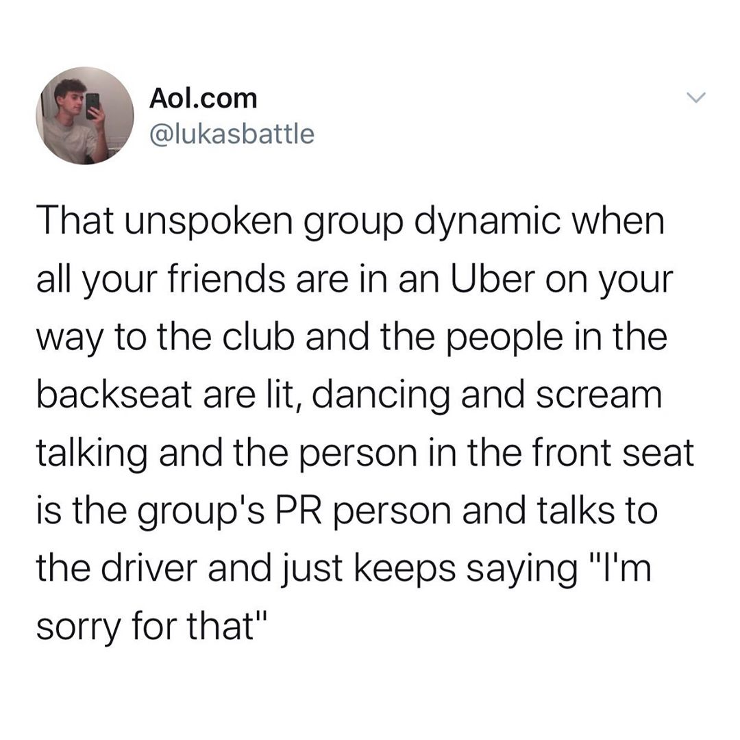tweet: that unspoken group dynamic when all your friends are in an Uber on your way to the club and the people in the backseat are lit, dancing and scream talking and the person in the front seat is the group's PR person and talks to the driver and just keeps saying 'i'm sorry for that'