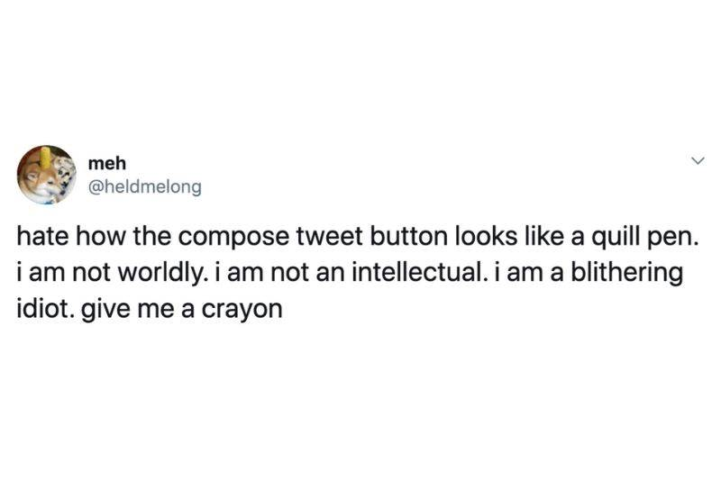 Tweet: Hate how the compose tweet button looks like a quill pen. I am not worldly. I'm not an intellectual. I am a blithering idiot. Give me a crayon.