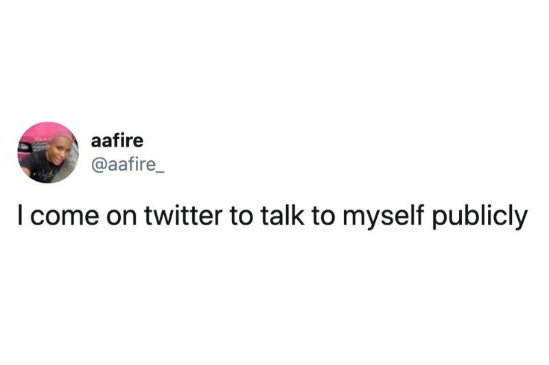 Tweet: I come on Twitter to talk to myself publicaly