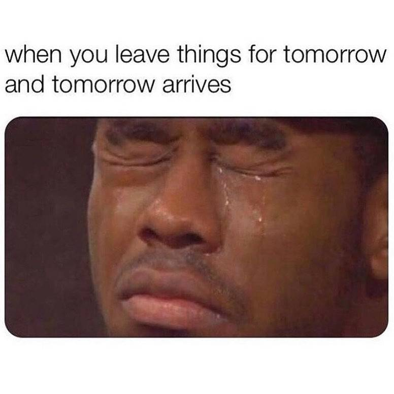 when you leave things for tomorrow and tomorrow arrives (crying)