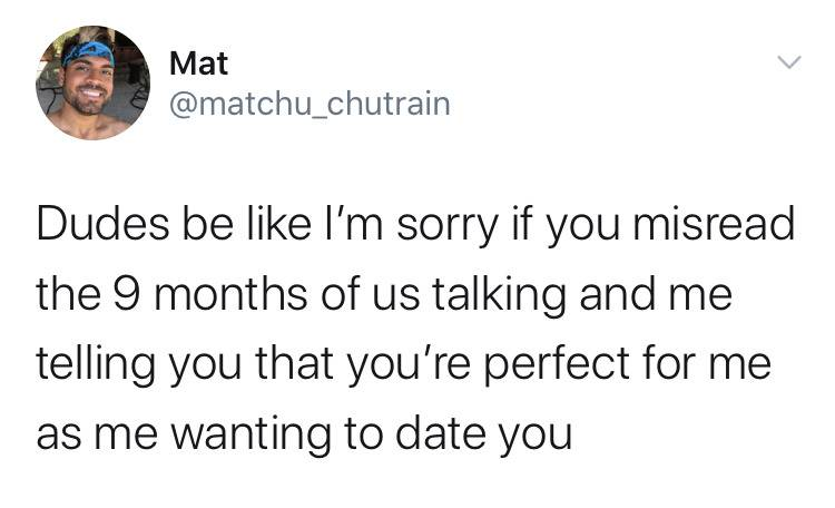 dudes be like I'm sorry if you misread the 9 months of us talking and me telling you that you're perfect for me as me wanting to date you