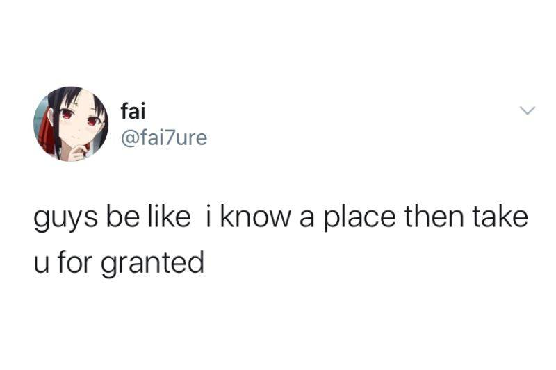 guys be like i know a place then take you for granted