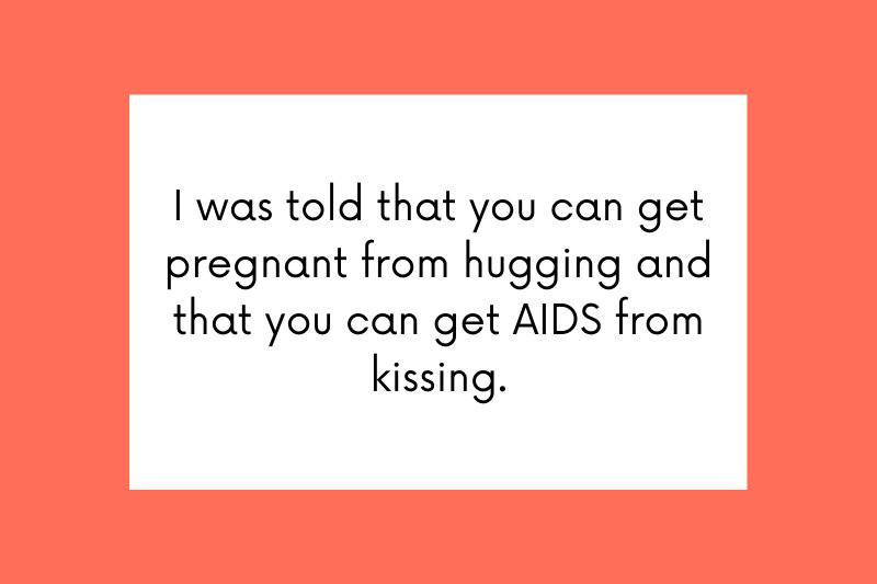 I was told that you can get pregnant from hugging and that you can get AIDS from kissing.