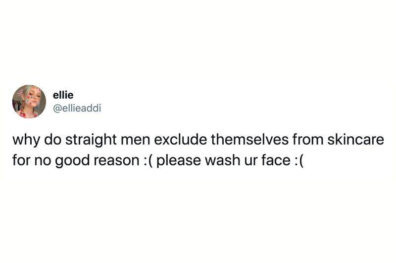 Tweet: why do straight men exclude themselves from skincare for no good reason? Please wash your face