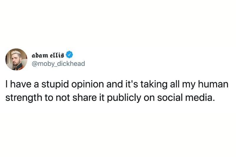 Tweet: I have a stupid opinion and it's taking all my human strength to not share it publicly on social media.