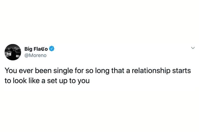 Tweet: You ever been single for so long that a relationship starts to look like a set up to you?
