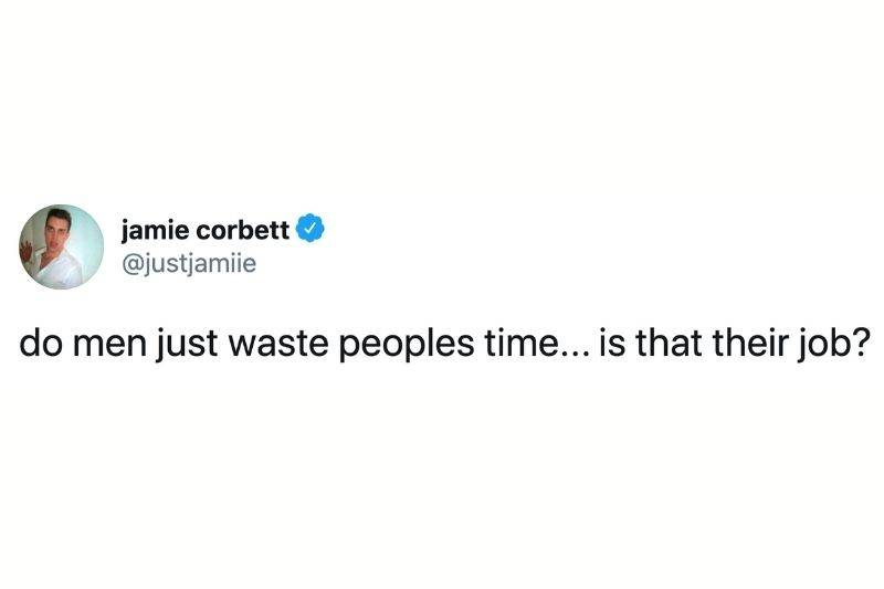Tweet: do men just waste people's time? Is that their job?