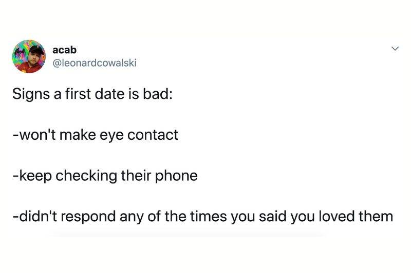 Signs a first date is bad: won't make eye contact, keep checking their phone, didn't respond any of the times you said you loved them
