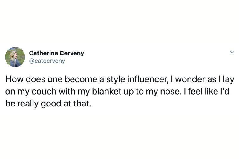 Tweet: How does one become a style influencer, I wonder as I lay on my couch with my blanket up to my nose. I feel like I'd be really good at that.