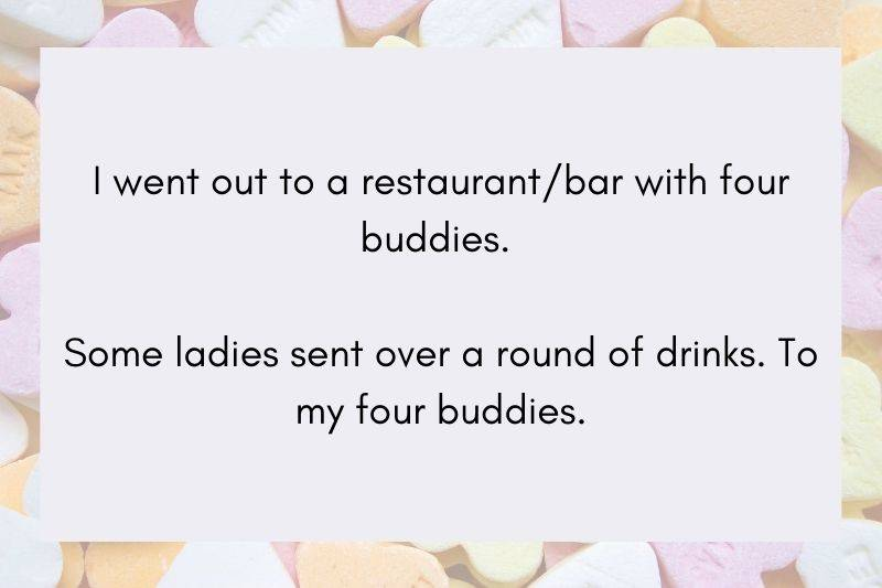 Post: I went out to a restaurant / bar with four buddies. Some ladies sent over a round of drinks. To my four buddies.