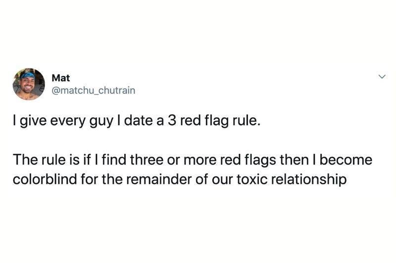 Tweet: I give every guy I date a three red flag rule. The rule is a I find three or more red flags then I become colorblind for the remainder of our toxic relationship