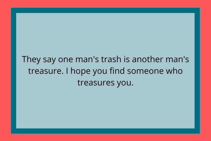 Reddit Post: They say one man's trash is another man's treasure. I hope you find someone who treasures you.