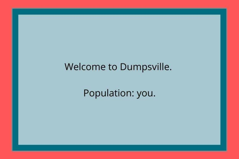 Reddit Post: Welcome to Dumpsville. Population: you.