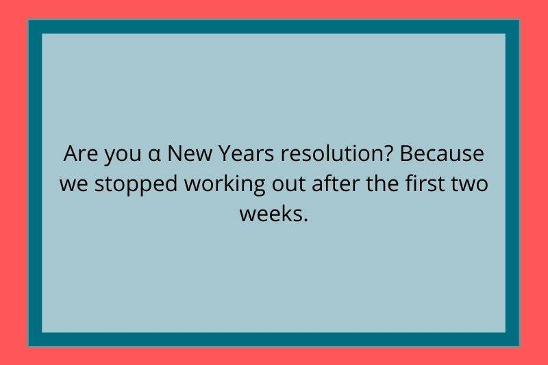 Reddit Post: Are you a New Year's resolution? Because we stopped working out after the first two weeks.