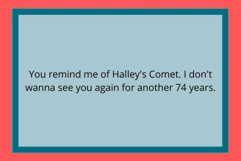 Reddit Post: You remind me of Halley's Comet. I don't wanna see you again for another 74 years.