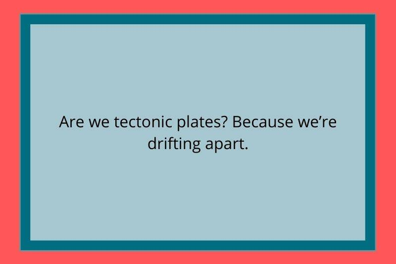 Reddit Post: Are we tectonic plates? Because we're drifting apart.