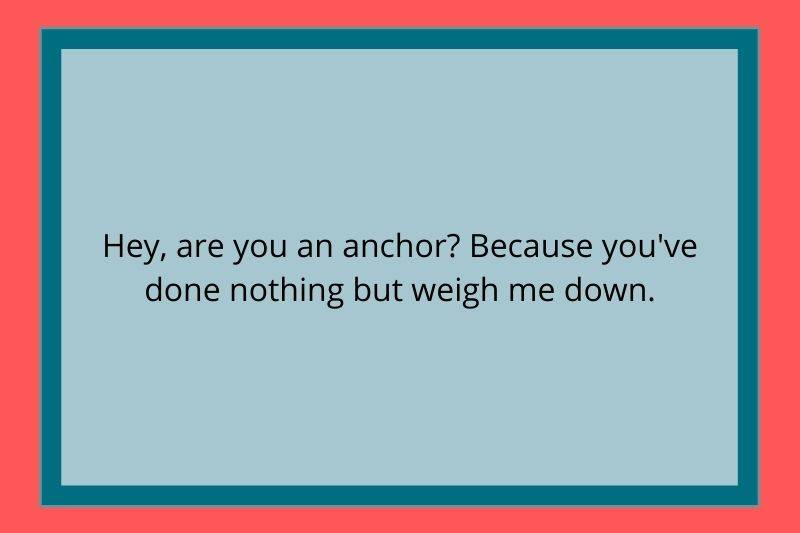 Reddit Post: Hey, are you an anchor? Because you've done nothing but weigh me down.