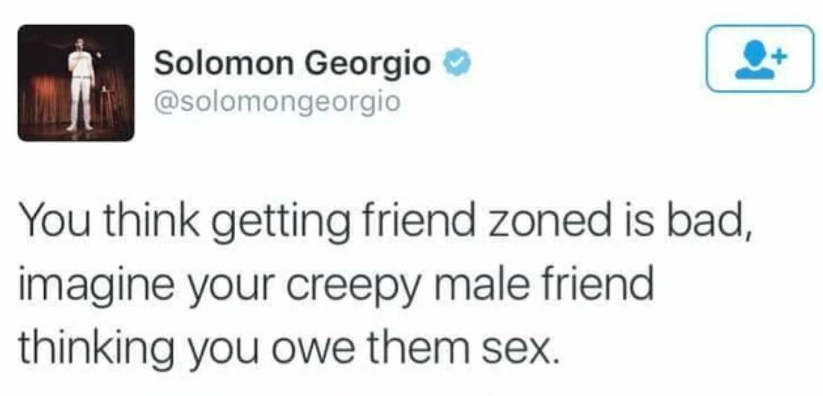 if you think getting friend-zoned is bad, imagine your creepy male friend thinking you owe them sex