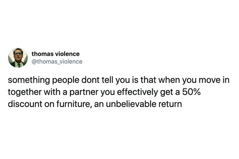 something people dont tell you is that when you move in together with a partner you effectively get a 50% discount on furniture, an unbelievable return
