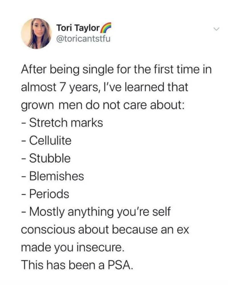 after being single for the first time in almost 7 years, I've learned that grown men do not care about: stretch marks, cellulite, stubble, blemishes, periods, mostly anything you're self-conscious about because an ex made you insecure. This has been a PSA