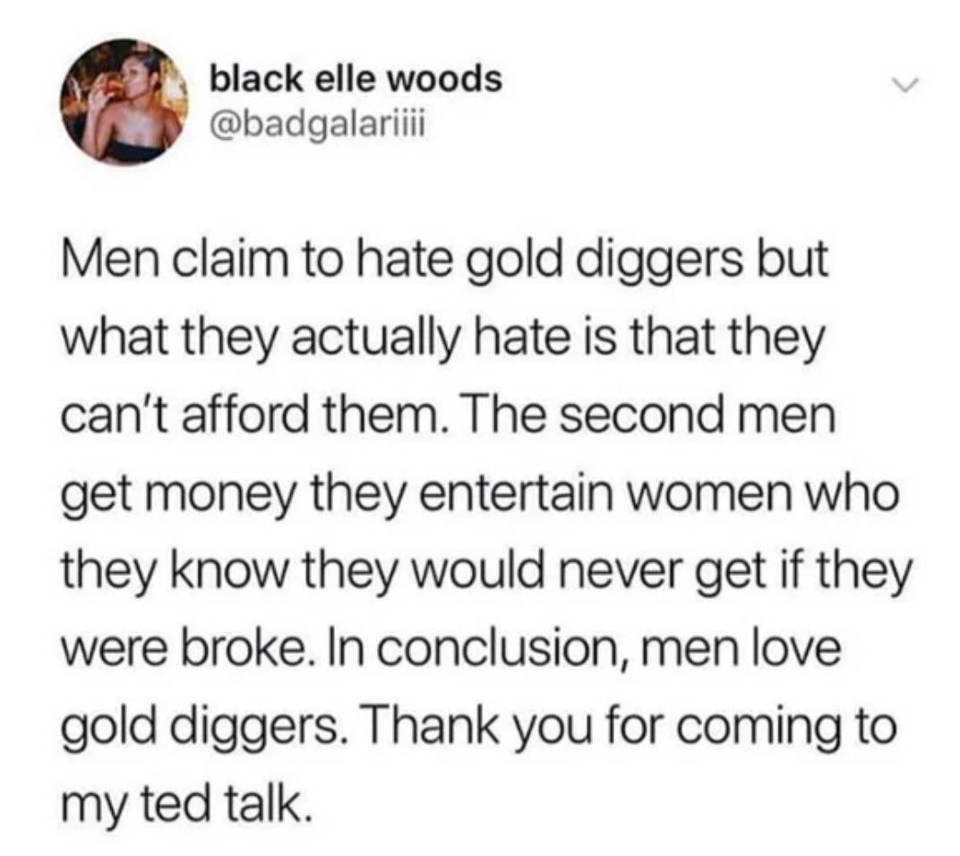 men claim to hate gold diggers but what they actually hate is that they can't afford them. The second men get money, they entertain women who they know they would never get if they were broke. In conclusion, men love gold diggers. Thank you for coming to my TEDtalk
