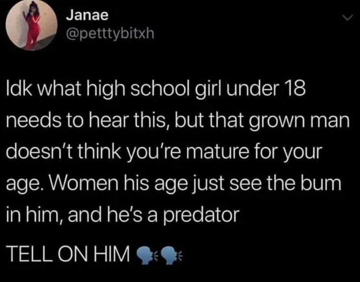 Idk what high school girl under 18 needs to hear this, but that grown man doesn't think you're mature for your age. Women his age just see the bum in him and he's a predator. Tell on him!
