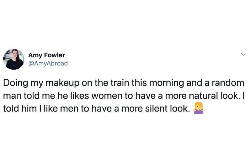 Tweet: Doing my makeup on the train this morning and a random man told me he likes women to have a more natural look. I told him I like men to have a more silent look.