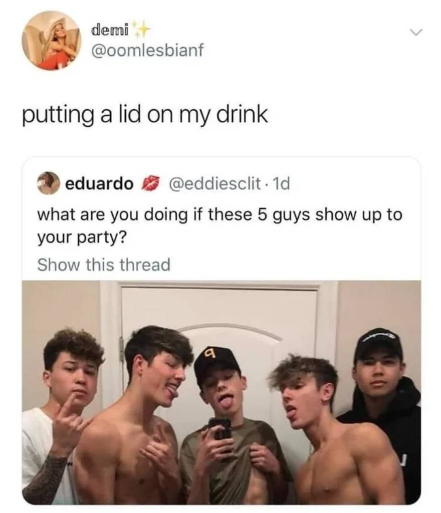 person one: what are you doing if these 5 guys show up to your party? (photo of young men) Person two: putting a lid on my drink