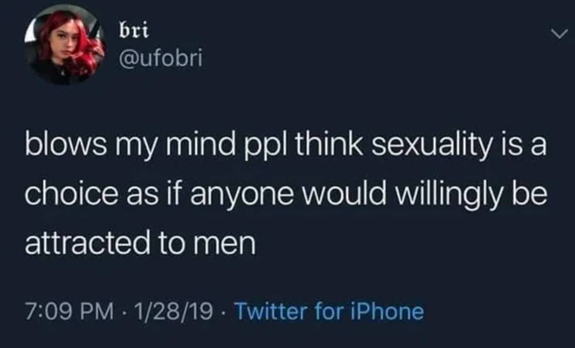 blows my mind that people think sexuality is a choice as if anyone would willingly be attracted to men