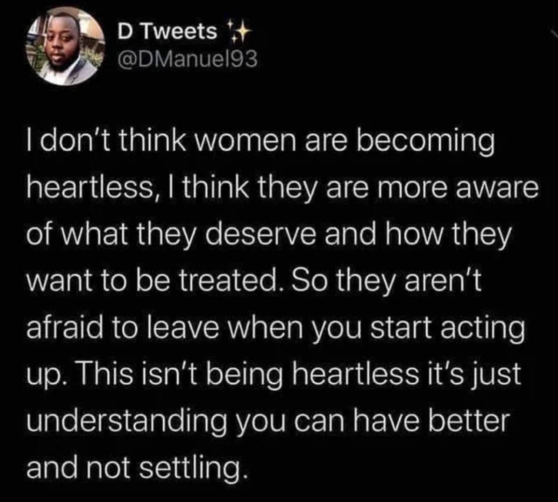 I don't think women are becoming heartless. I think they are more aware of what they deserve and how they want to be treated. So they aren't afraid to leave when you start acting up. This isn't being heartless—it's just understanding you can have better and not settling