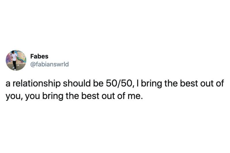 a relationship should be 50/50, I bring the best out of you, you bring the best out of me.