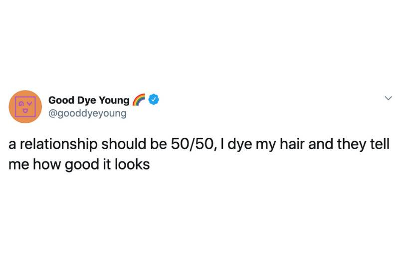 a relationship should be 50/50, I dye my hair and they tell me how good it looks