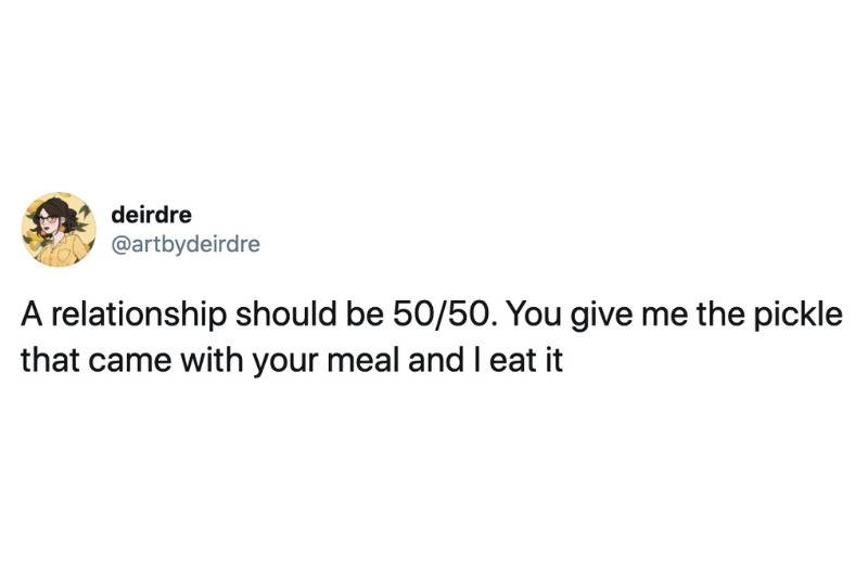 A relationship should be 50/50. You give me the pickle that came with your meal and I eat it