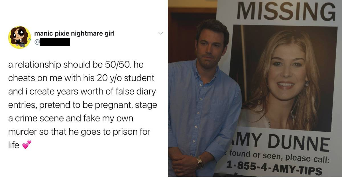 a relationship should be 50/50. he cheats on me with his 20-year-old student and I create years' worth of false diary entires, pretend to be pregnant, stage a crime scene, and fake my own murder so that he goes to prison for life (still of ben affleck with missing poster of rosamund pike in Gone Girl)