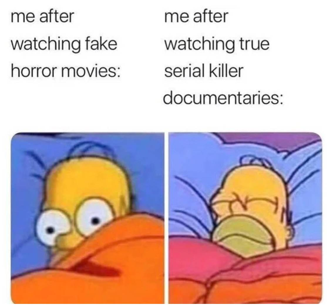 me after watching fake horror movies: scared in bed vs. me after watching true serial killer documentaries: sleeping peacefully