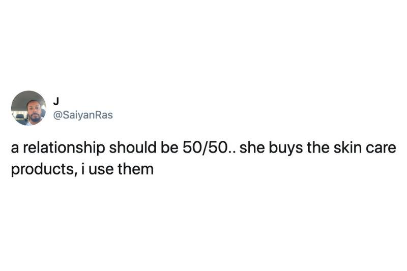 a relationship should be 50/50.. she buys the skincare products, i use them