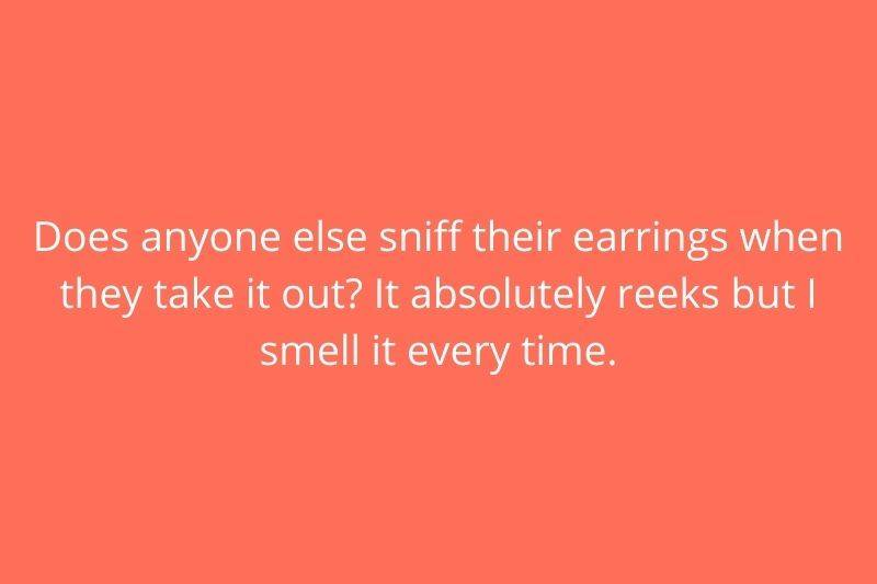 Reddit Post: Does anyone else sniff their earrings when they take it out? It absolutely reeks but I smell it every time.