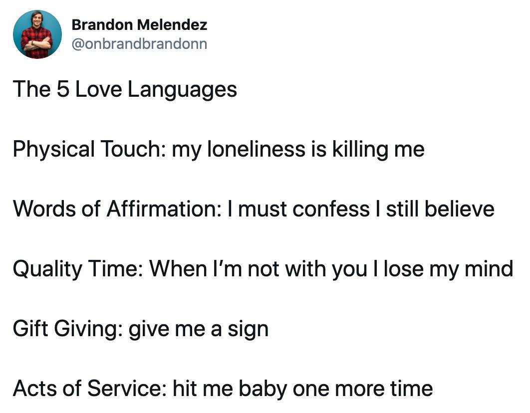 tweet: the five love languages - Physical Touch: My loneliness Is killing me. Words of affirmation: I must confess, I still believe. Quality Time: when i'm not with you I lose my mind. Gift giving: give me a sign. Acts of service: hit me baby one more time