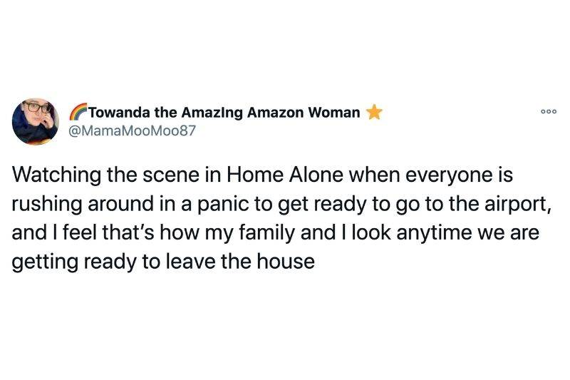 Tweet: Watching the scene in Home Alone when everyone is rushing around in a panic to get ready to go to the airport and I feel that's how my family and I look anytime we are getting ready to leave the house