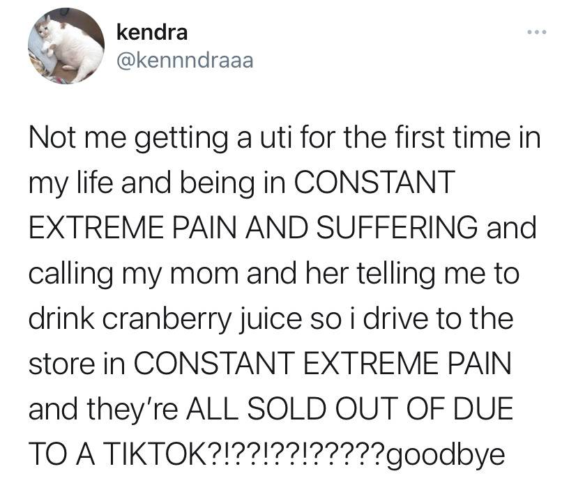not me getting a UTI for the first time in my life and being in CONSTANT EXTREME PAIN AND SUFFERING and calling my mom and her telling me to drink cranberry juice so I drive to the store in CONSTANT AND EXTREME PAIN and they're all SOLD OUT DUE TO A TIKTOK TREND? goodbye