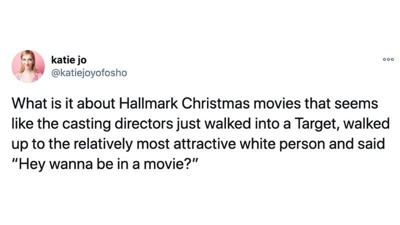 What is it about Hallmark Christmas movies that seems like the casting directors just walked into a Target, walked up to the relatively most attractive white person and said