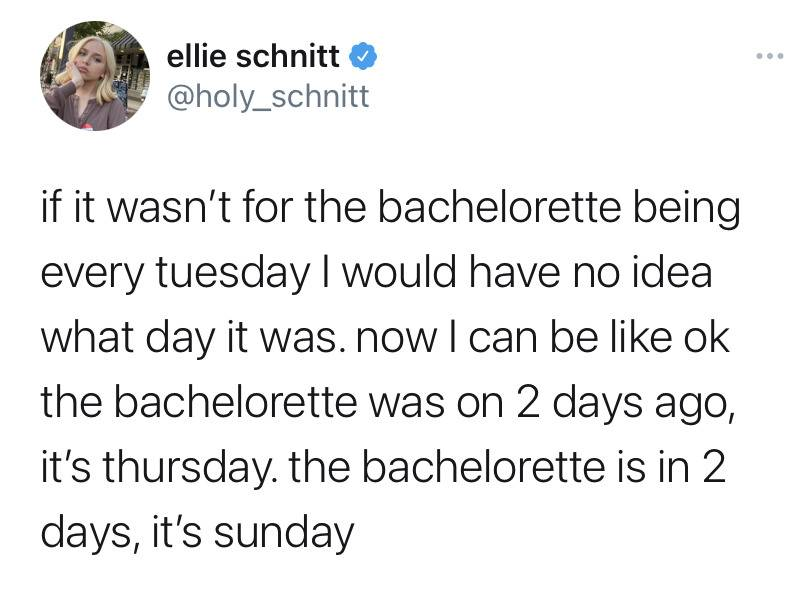 if it wasn't for the bachelorette being every tuesday I would have no idea what day it was. now I can be like ok the bachelorette was on 2 days ago: it's thursday. the bachelorette is in 2 days, it's sunday