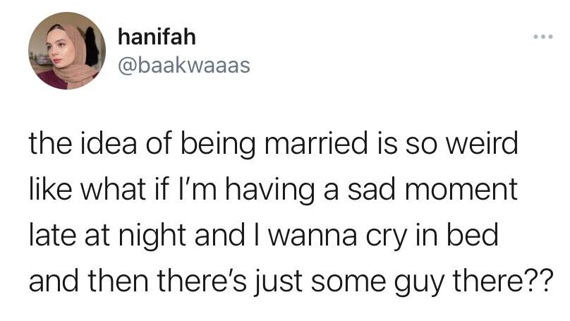 the idea of being married is so weird like what if I'm having a sad moment late at night and I wanna cry in bed and then there's just some guy there??