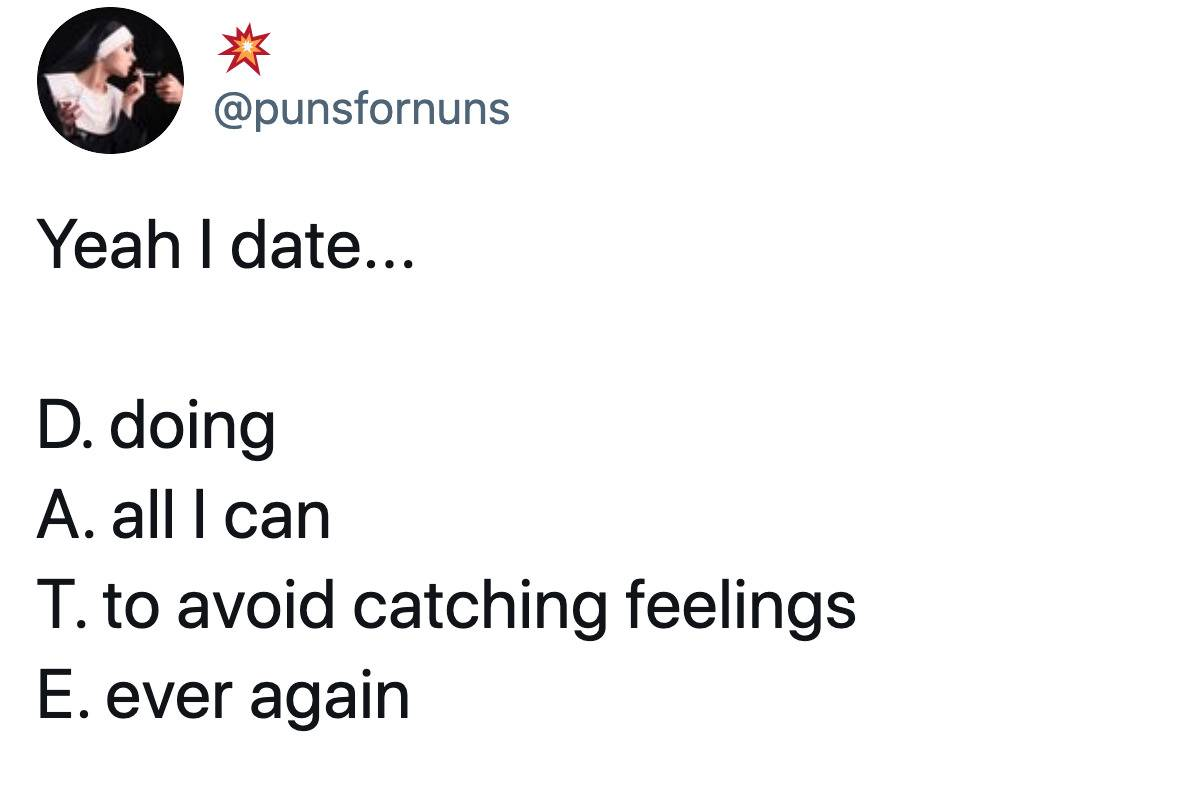 Tweet: Yeah I date... D:doing A:all I can T: To avoid catching feelings E: ever again