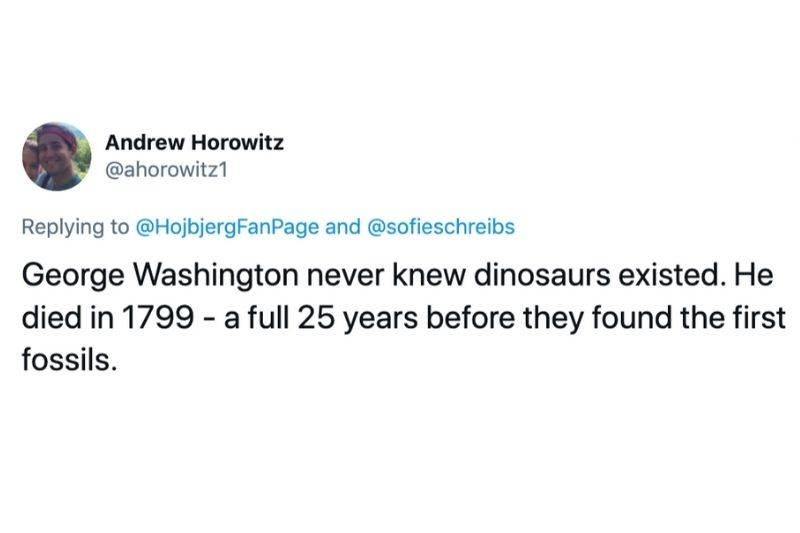 Tweet: George Washington never knew dinosaurs existed. He died in 1799 - a full 25 years before they found the first fossils