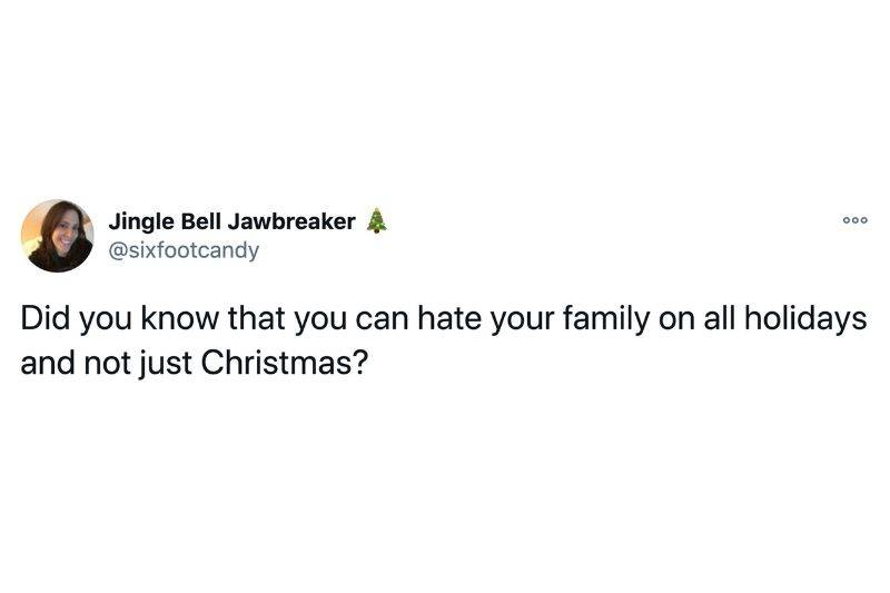 Tweet: Did you know that you can hate your family on all holidays and not just Christmas?