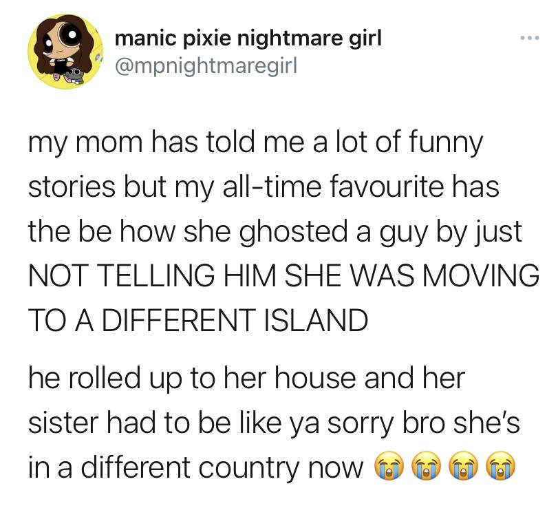 my mom has told me a lot of funny stories but my all-time favorite has to be how she ghosted a guy by just NOT TELLING HIM SHE WAS MOVING TO A DIFFERENT ISLAND. he rolled up to her house and he sister had to be like