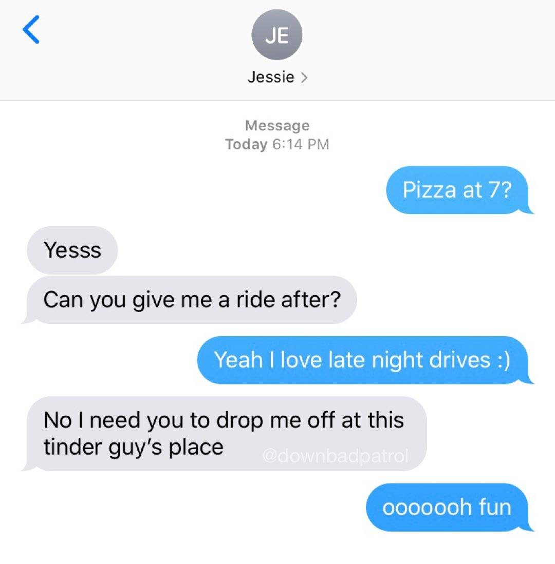 m: Pizza at 7? W: yess! can you give me a ride after? M: yeah I love late night drives :). W: No I need you to drop me off at this Tinder guy's place. M: oooooh fun.