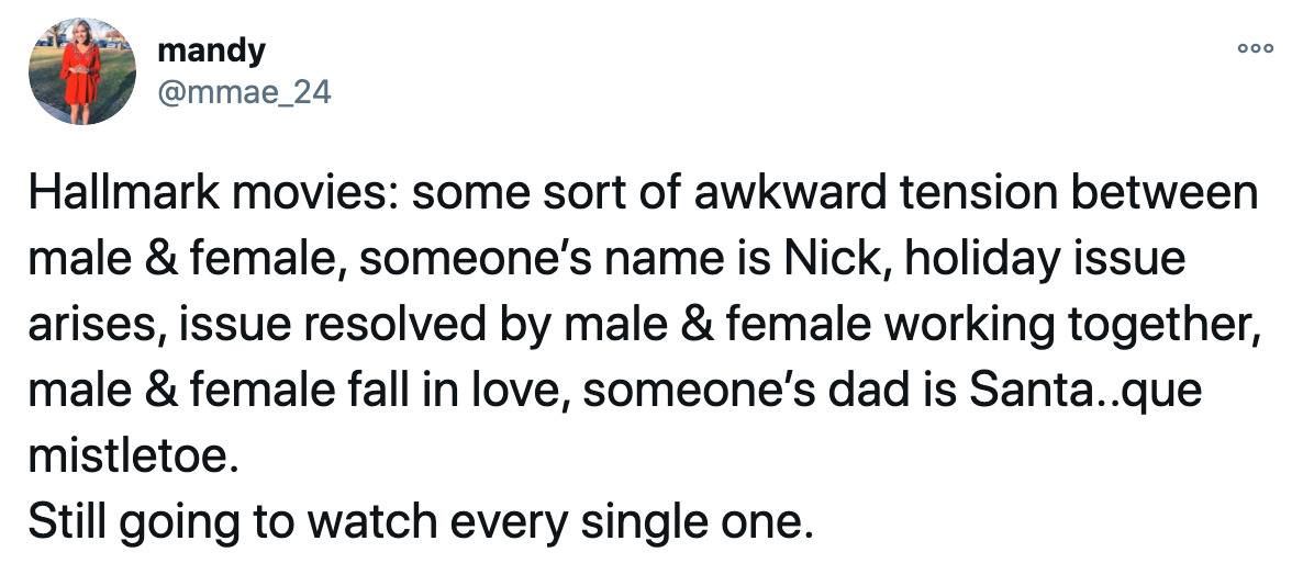 Hallmark movies: some sort of awkward tension between male & female, someone's name is Nick, holiday issue arises, issue resolved by male & female working together,  male & female fall in love, someone's dad is Santa..que mistletoe. Still going to watch every single one.